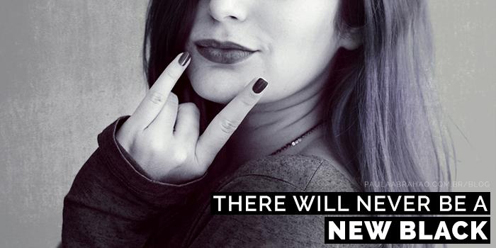 Paula Abrahao | BLOG - Nunca vai existir um novo preto